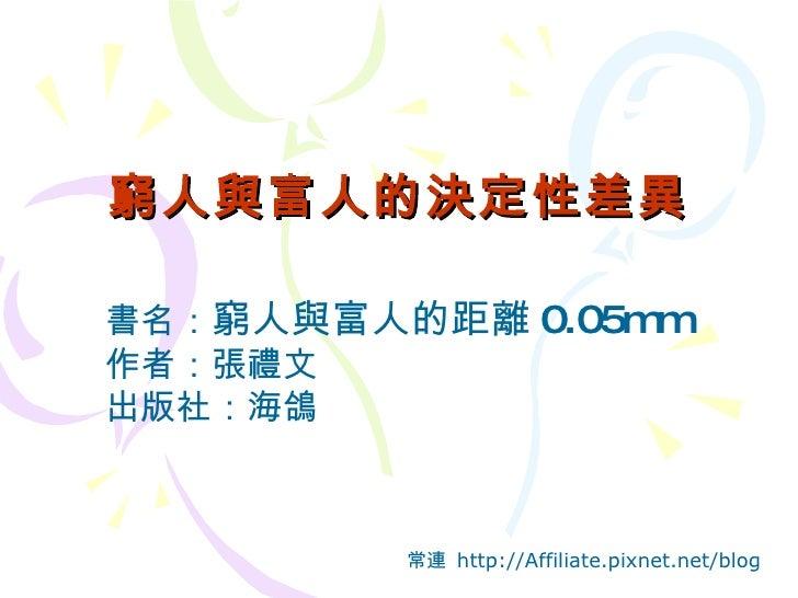 窮人與富人的決定性差異 常連  http://Affiliate.pixnet.net/blog 書名: 窮人與富人的距離 0.05mm 作者:張禮文 出版社:海鴿