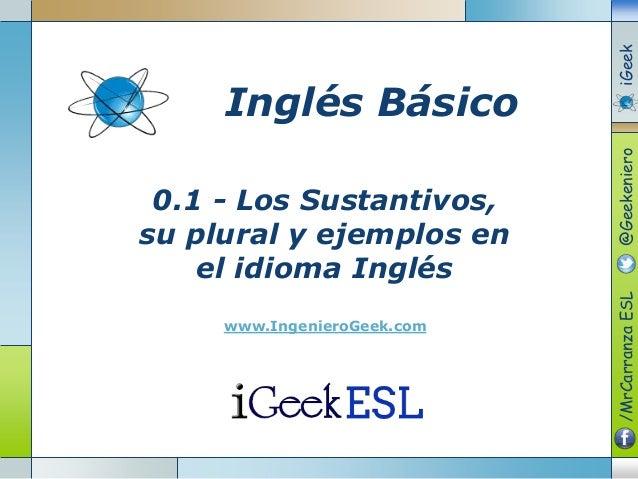 0.1 - Los Sustantivos,su plural y ejemplos enel idioma Ingléswww.IngenieroGeek.comInglés Básico/MrCarranzaESL@GeekenieroiG...