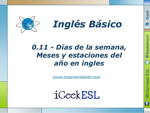 0.11 - Días de la semana, Meses y estaciones del año en ingles www.IngenieroGeek.com Inglés Básico /MrCarranzaESL@Geekenie...