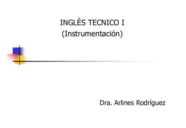 INGLÈS TECNICO I (Instrumentación) (I t t ió )  Dra. Arlines Rodríguez