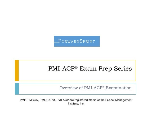 PMI-ACP® Exam Prep Series Overview of PMI-ACP® Examination PMP, PMBOK, PMI, CAPM, PMI-ACP are registered marks of the Proj...