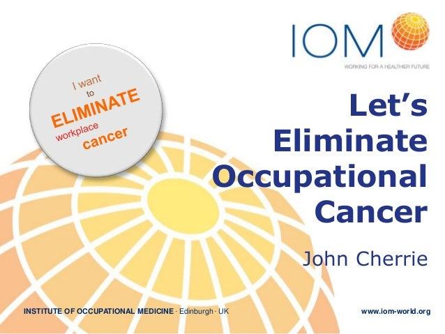 Let's Eliminate Occupational Cancer John Cherrie INSTITUTE OF OCCUPATIONAL MEDICINE . Edinburgh . UK  www.iom-world.org