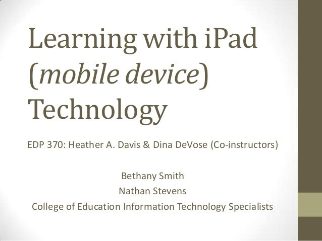 Learning with iPad (mobile device) Technology EDP 370: Heather A. Davis & Dina DeVose (Co-instructors) Bethany Smith Natha...