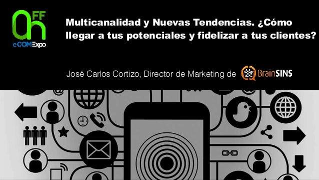 Multicanalidad y Nuevas Tendencias. ¿Cómo llegar a tus potenciales y fidelizar a tus clientes? José Carlos Cortizo, Direct...