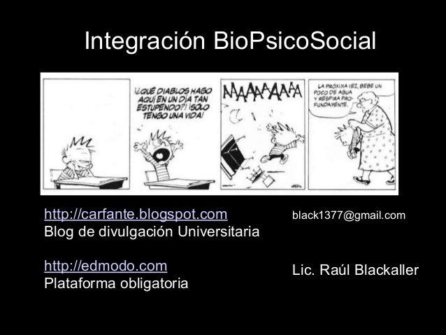 Integración BioPsicoSocial Lic. Raúl Blackaller http://carfante.blogspot.com Blog de divulgación Universitaria ! http://ed...