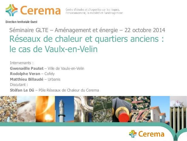 Direction territoriale Ouest  Séminaire GLTE – Aménagement et énergie – 22 octobre 2014  Réseaux de chaleur et quartiers a...