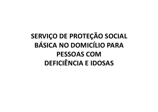 SERVIÇO DE PROTEÇÃO SOCIAL  BÁSICA NO DOMICÍLIO PARA  PESSOAS COM  DEFICIÊNCIA E IDOSAS