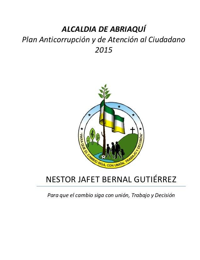 NESTOR JAFET BERNAL GUTIÉRREZ Para que el cambio siga con unión, Trabajo y Decisión ALCALDIA DE ABRIAQUÍ Plan Anticorrupci...