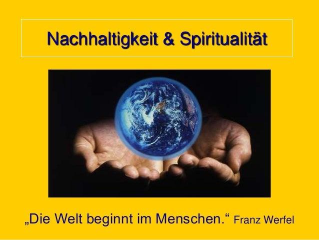 """Nachhaltigkeit & Spiritualität  """"Die Welt beginnt im Menschen."""" Franz Werfel"""