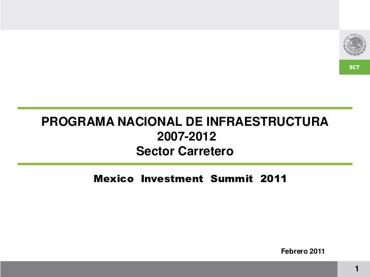 PROGRAMA NACIONAL DE INFRAESTRUCTURA              2007-2012           Sector Carretero      Mexico Investment Summit 2011 ...