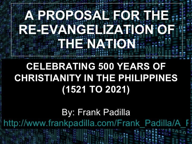 A PROPOSAL FOR THE RE-EVANGELIZATION OF THE NATION CELEBRATING 500 YEARS OF CHRISTIANITY IN THE PHILIPPINES (1521 TO 2021)...