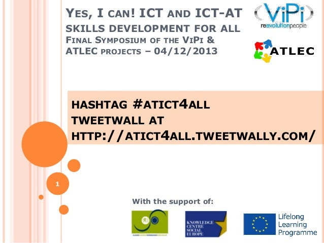 YES, I CAN! ICT AND ICT-AT SKILLS DEVELOPMENT FOR ALL FINAL SYMPOSIUM OF THE VIPI & ATLEC PROJECTS – 04/12/2013  HASHTAG  ...