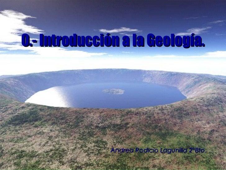 0.- Introducción a la Geología.               Andrea Rodicio Lagunilla 2ºBto.