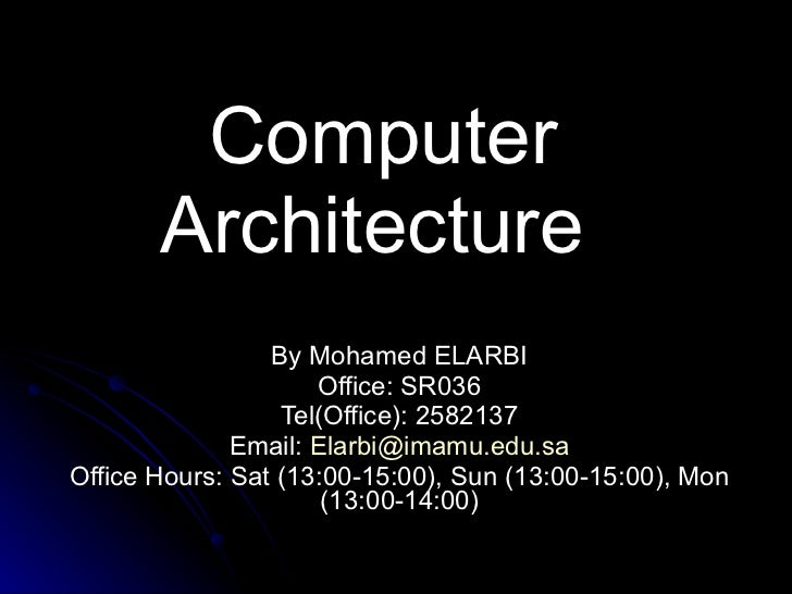 Computer Architecture  By Mohamed ELARBI Office: SR036 Tel(Office): 2582137 Email:  [email_address] Office Hours: Sat (13:...