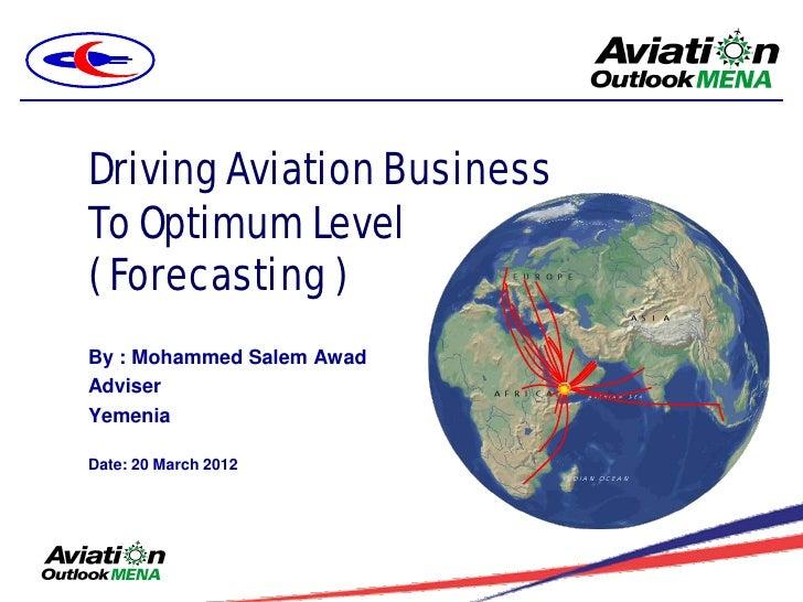 Driving Aviation BusinessTo Optimum Level( Forecasting )By : Mohammed Salem AwadAdviserYemeniaDate: 20 March 2012