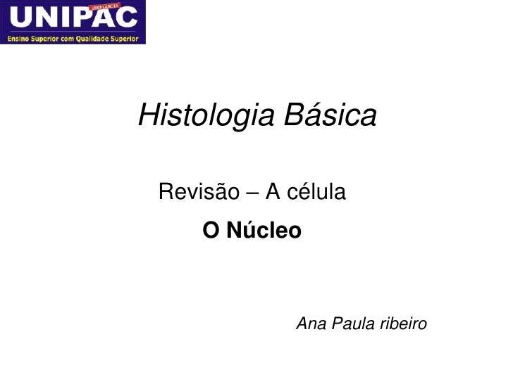 Histologia Básica   Revisão – A célula      O Núcleo                  Ana Paula ribeiro