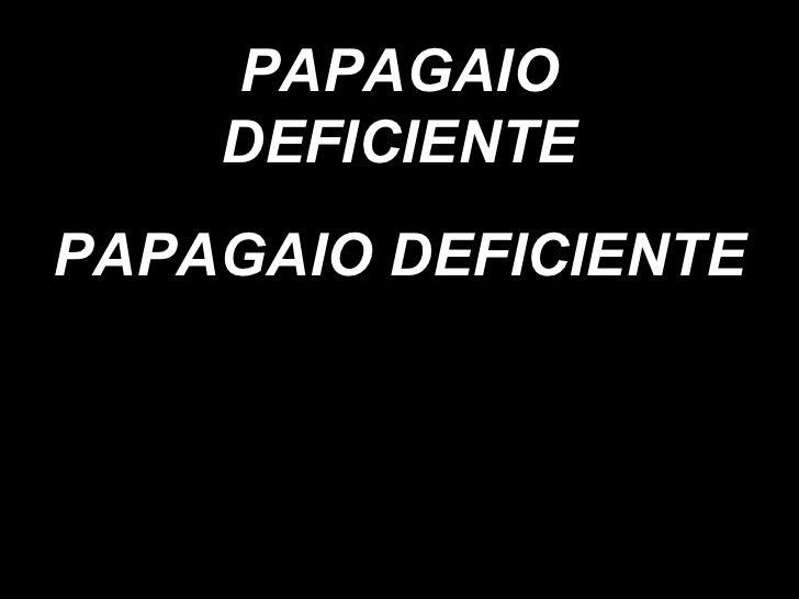 PAPAGAIO DEFICIENTE PAPAGAIO DEFICIENTE