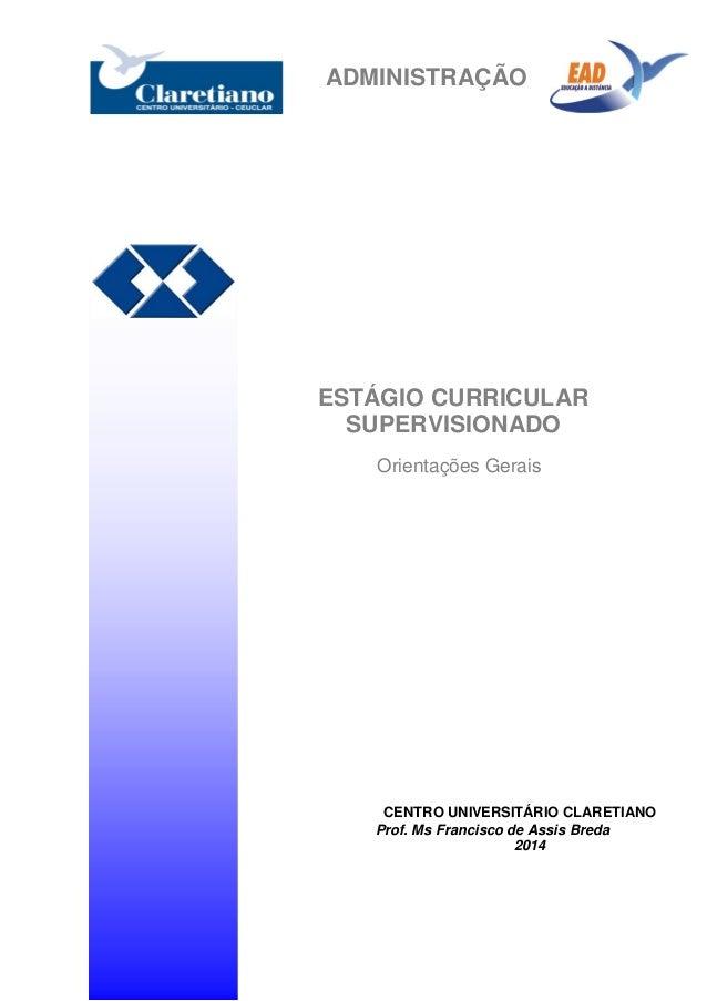 ADMINISTRAÇÃO ESTÁGIO CURRICULAR SUPERVISIONADO Orientações Gerais CENTRO UNIVERSITÁRIO CLARETIANO Prof. Ms Francisco de A...