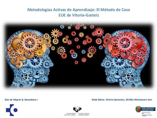 Metodologías Activas de Aprendizaje: El Método de Caso EUE de Vitoria-Gasteiz  Ruiz de Alegría B, Zarandona J  Talde Biler...