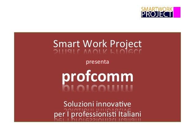 Smart  Work  Project      presenta   profcomm      Soluzioni  innova6ve   per  I  professionis6  I...