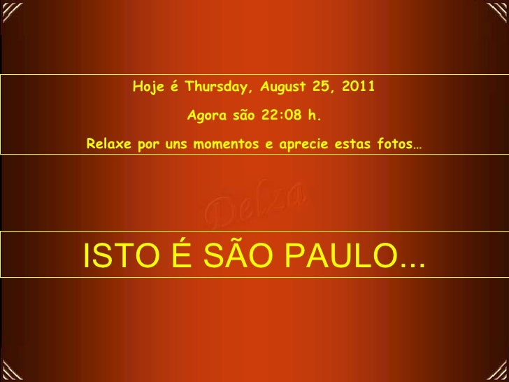 Hoje é  Thursday, August 25, 2011 Agora são  22:07  h. Relaxe por uns momentos e aprecie estas fotos… ISTO É SÃO PAULO...