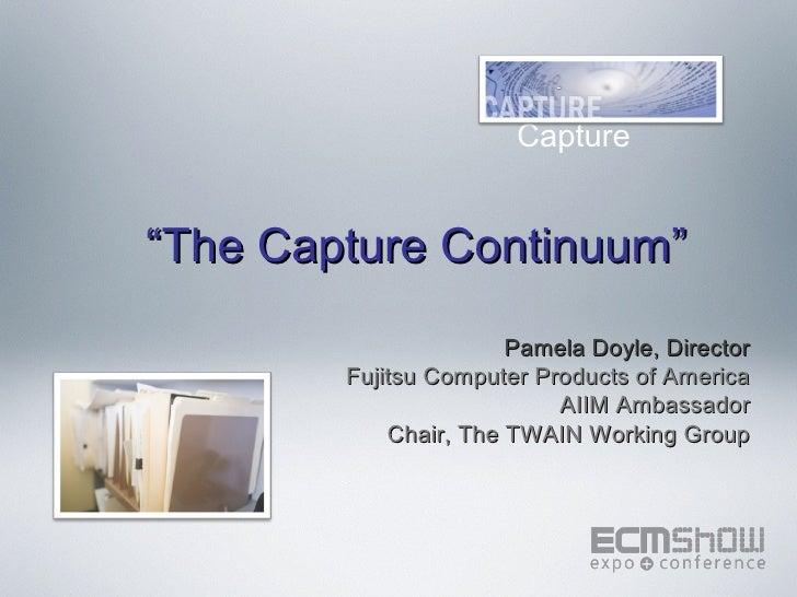"Enterprise                       Capture""The Capture Continuum""                       Pamela Doyle, Director        Fujits..."
