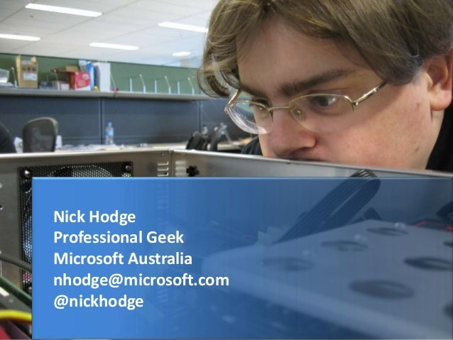 Nick Hodge Professional Geek Microsoft Australia nhodge@microsoft.com @nickhodge