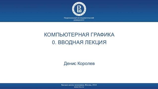 КОМПЬЮТЕРНАЯ ГРАФИКА  0. ВВОДНАЯ ЛЕКЦИЯ  Денис Королев