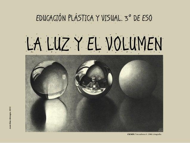 LA LUZ Y EL VOLUMENEDUCACIÓN PLÁSTICA Y VISUAL. 3º DE ESOESCHER