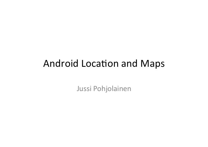Android	  Loca+on	  and	  Maps	           Jussi	  Pohjolainen