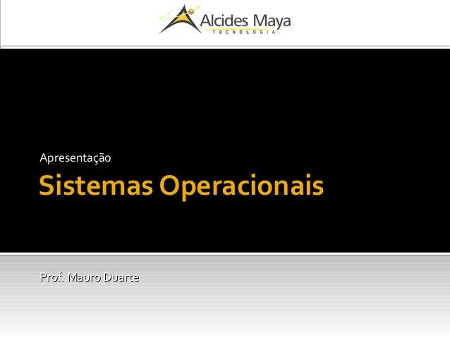 Sistemas Operacionais Apresentação Prof. Mauro DuarteProf. Mauro Duarte