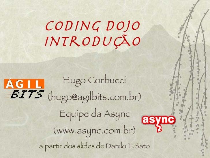 Coding Dojo Introdução       Hugo Corbucci  (hugo@agilbits.com.br)      Equipe da Async    (www.async.com.br)a partir dos ...