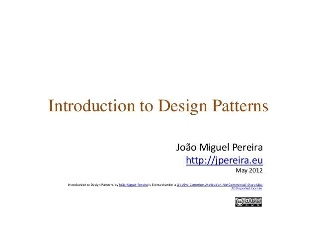 Introduction to Design PatternsIntroduction to Design Patterns João MiguelPereira http://jpereira.eu M 2012May2012 Intro...
