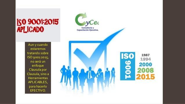 ISO 9001:2015 APLICADO Aun y cuando estaremos tratando sobre ISO 9001:2015, no será un enfoque Clausula por Clausula, sino...