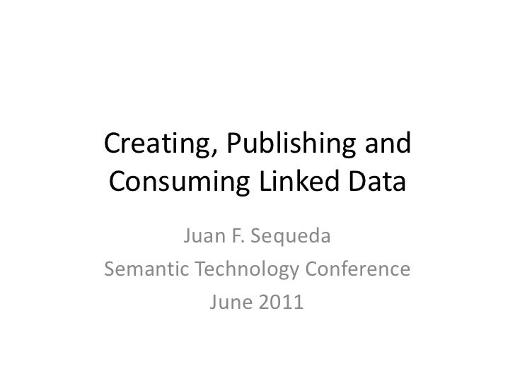 Creating, Publishing and Consuming Linked Data<br />Juan F. Sequeda<br />Semantic Technology Conference<br />June 2011<br />