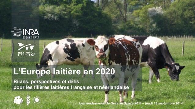 Les rendez-vous de l'Inra au Space 2014 – jeudi 18 septembre 2014  L'Europe laitière en 2020  Bilans, perspectives et défi...