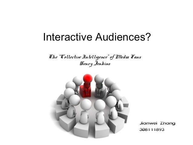 """Interactive Audiences? The """"Collective Intelligence"""" of Media Fans Henry Jenkins Jianwei Zhang 308111893"""