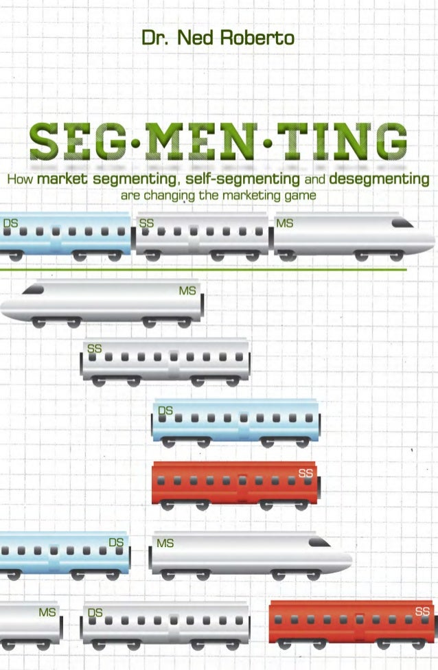 SEGMENTING: HOW MARKET SEGMENTING, SELF-SEGMENTING, AND DESEGMENTING ARE CHANGING THE MARKETING GAME. By Dr. Ne...