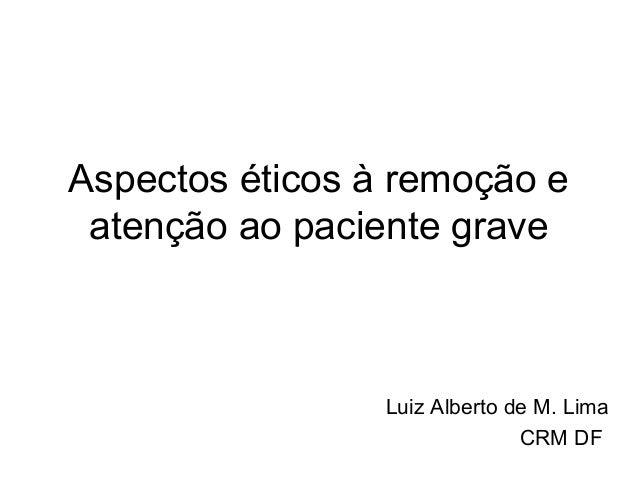 Aspectos éticos à remoção e atenção ao paciente grave                 Luiz Alberto de M. Lima                             ...