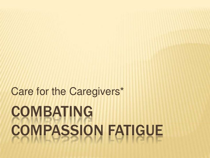 Care for the Caregivers*COMBATINGCOMPASSION FATIGUE
