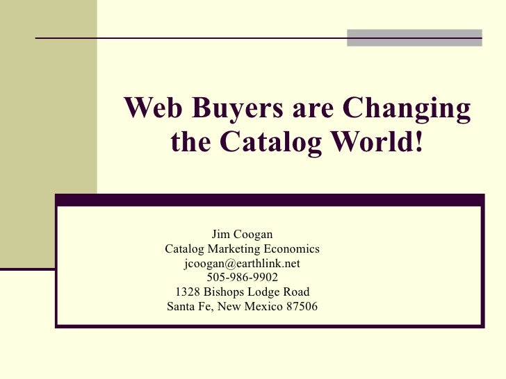 Web Buyers are Changing the Catalog World! Jim Coogan Catalog Marketing Economics [email_address] 505-986-9902 1328 Bishop...