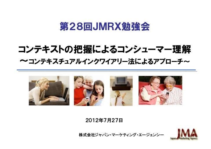 第28回JMRX勉強会コンテキストの把握によるコンシューマー理解~コンテキスチュアルインクワイアリー法によるアプローチ~          2012年7月27日         株式会社ジャパン・マーケティング・エージェンシー