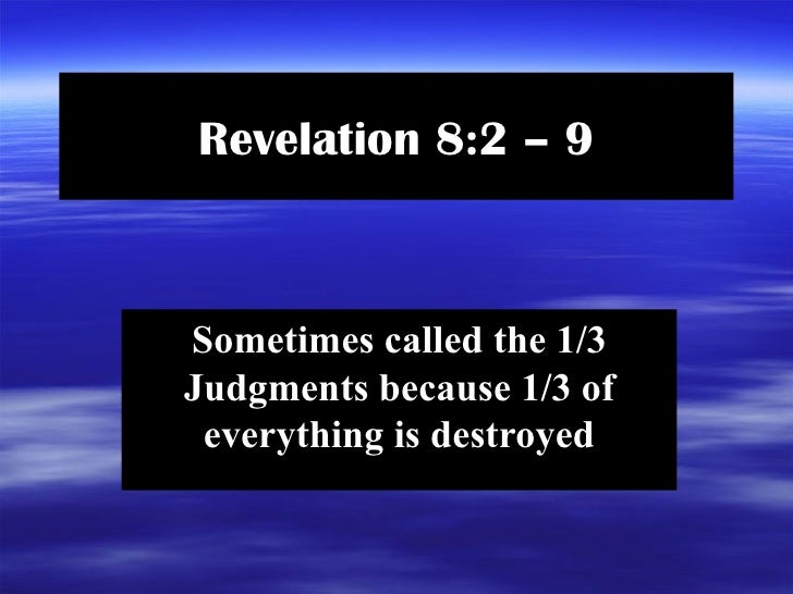 Revelation 8:2 – 9 Sometimes called the 1/3 Judgments because 1/3 of everything is destroyed