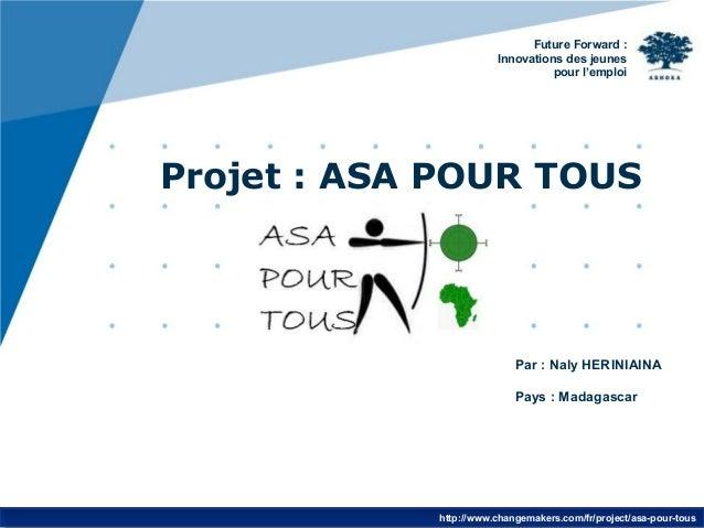 Future Forward :  Innovations des jeunes  pour l'emploi  Projet : ASA POUR TOUS  Par : Naly HERINIAINA  Pays : Madagascar ...