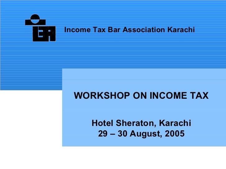 WORKSHOP ON INCOME TAX Hotel Sheraton, Karachi 29 – 30 August,   2005