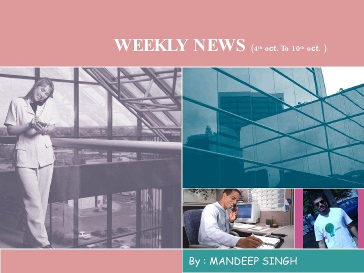 WEEKLY NEWS  (4 th  o ct . To 10 th  o ct . ) By : MANDEEP SINGH