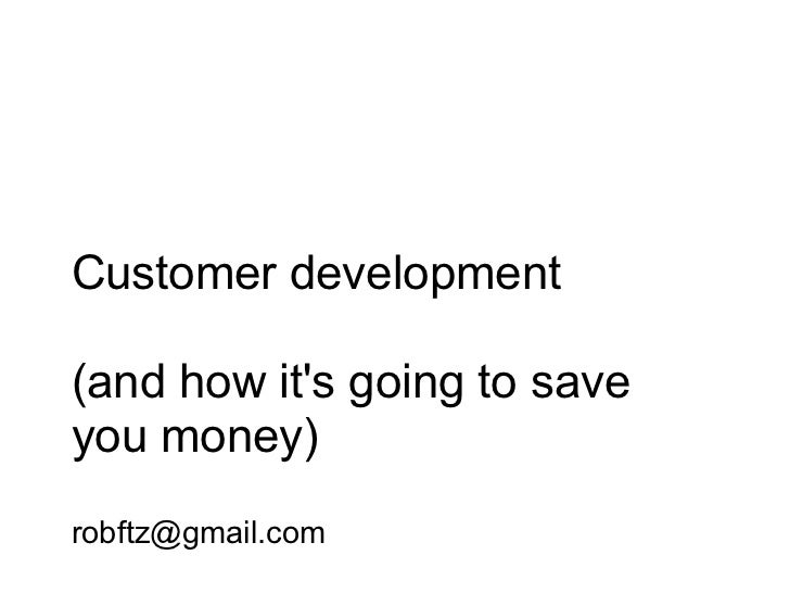 Customer development(and how its going to saveyou money)robftz@gmail.com