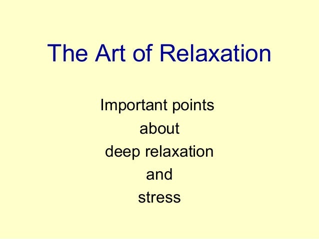 The Art of Relaxation Important points about deep relaxation and stress
