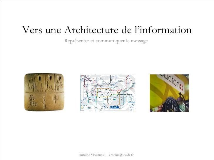 Vers une Architecture de l'information Représenter et communiquer le message Antoine Visonneau – antoine@ ooda.fr