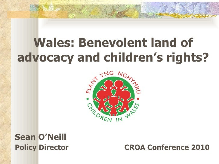 Wales: Benevolent land of advocacy and children's rights? Sean O'Neill Policy Director CROA Conference 2010